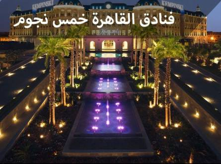 فنادق القاهرة خمس نجوم أفضل إقامة خلابة وراحة للنزلاء مع خدمات متكاملة